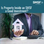 Is Property Inside an SMSF a Good Investment?